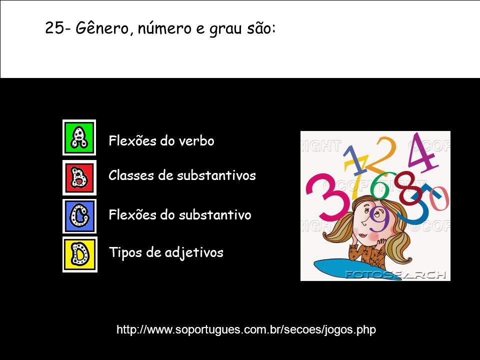 25- Gênero, número e grau são: Tipos de adjetivos Classes de substantivos Flexões do verbo Flexões do substantivo http://www.soportugues.com.br/secoes