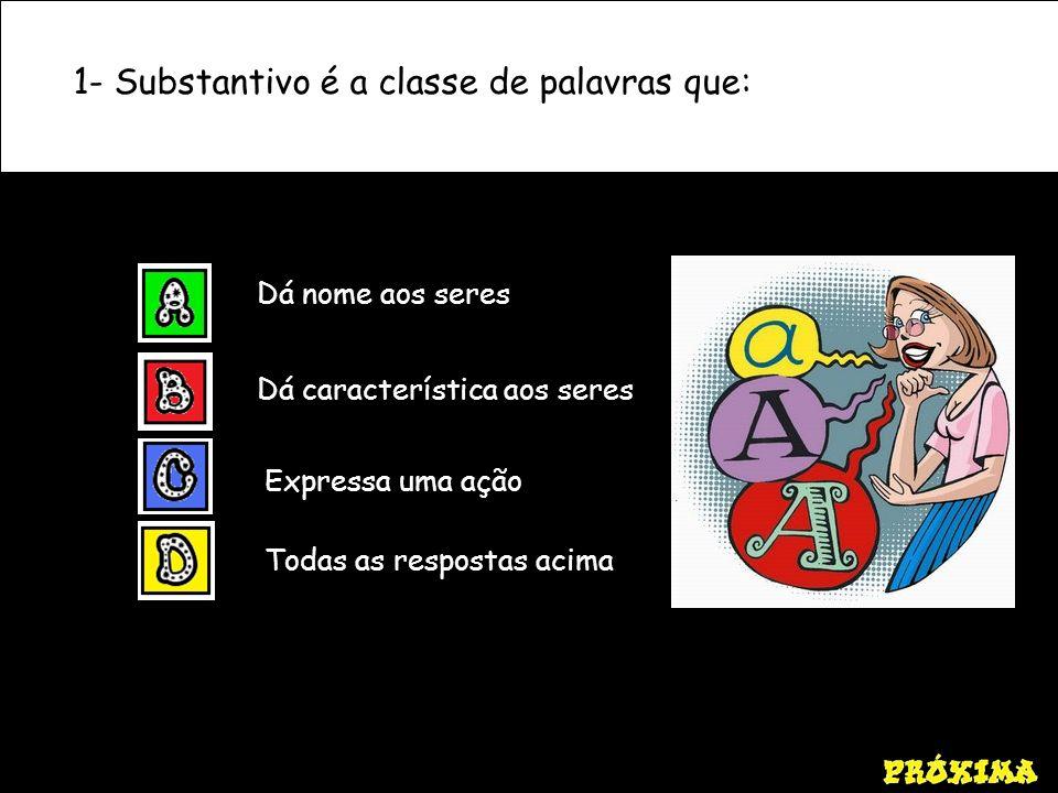 1- Substantivo é a classe de palavras que: Dá nome aos seres Dá característica aos seres Expressa uma ação Todas as respostas acima