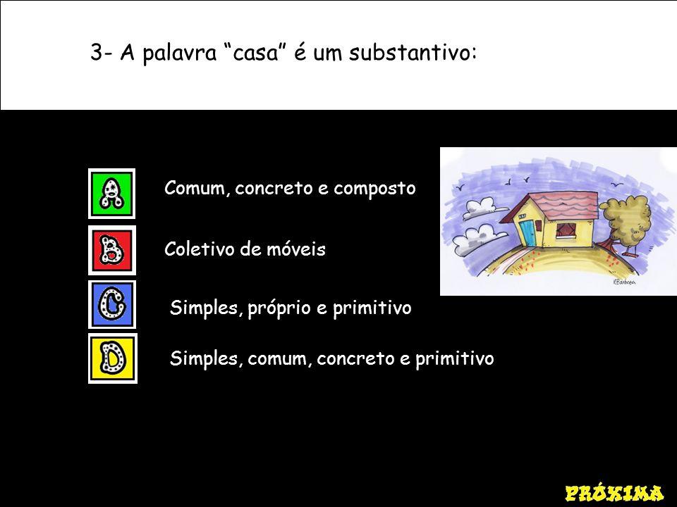 3- A palavra casa é um substantivo: Comum, concreto e composto Coletivo de móveis Simples, próprio e primitivo Simples, comum, concreto e primitivo