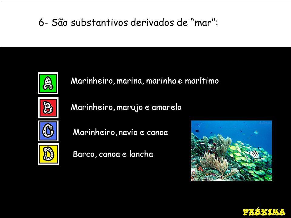 6- São substantivos derivados de mar: Marinheiro, marina, marinha e marítimo Marinheiro, marujo e amarelo Marinheiro, navio e canoa Barco, canoa e lan