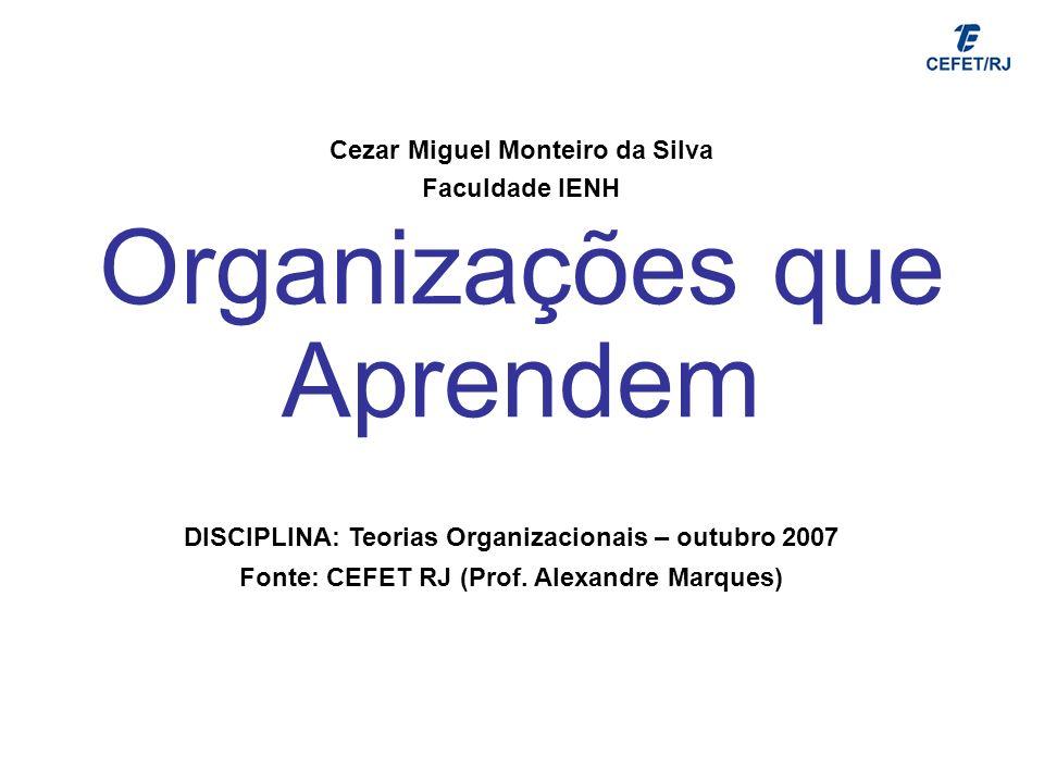 Organizações que Aprendem Cezar Miguel Monteiro da Silva Faculdade IENH DISCIPLINA: Teorias Organizacionais – outubro 2007 Fonte: CEFET RJ (Prof. Alex