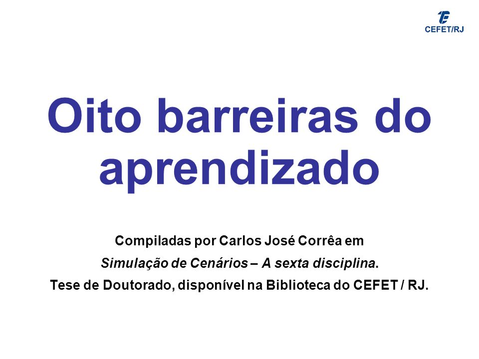 Oito barreiras do aprendizado Compiladas por Carlos José Corrêa em Simulação de Cenários – A sexta disciplina. Tese de Doutorado, disponível na Biblio