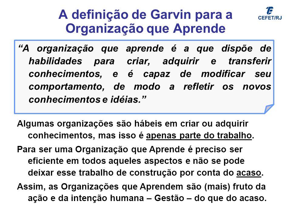 A definição de Garvin para a Organização que Aprende A organização que aprende é a que dispõe de habilidades para criar, adquirir e transferir conheci