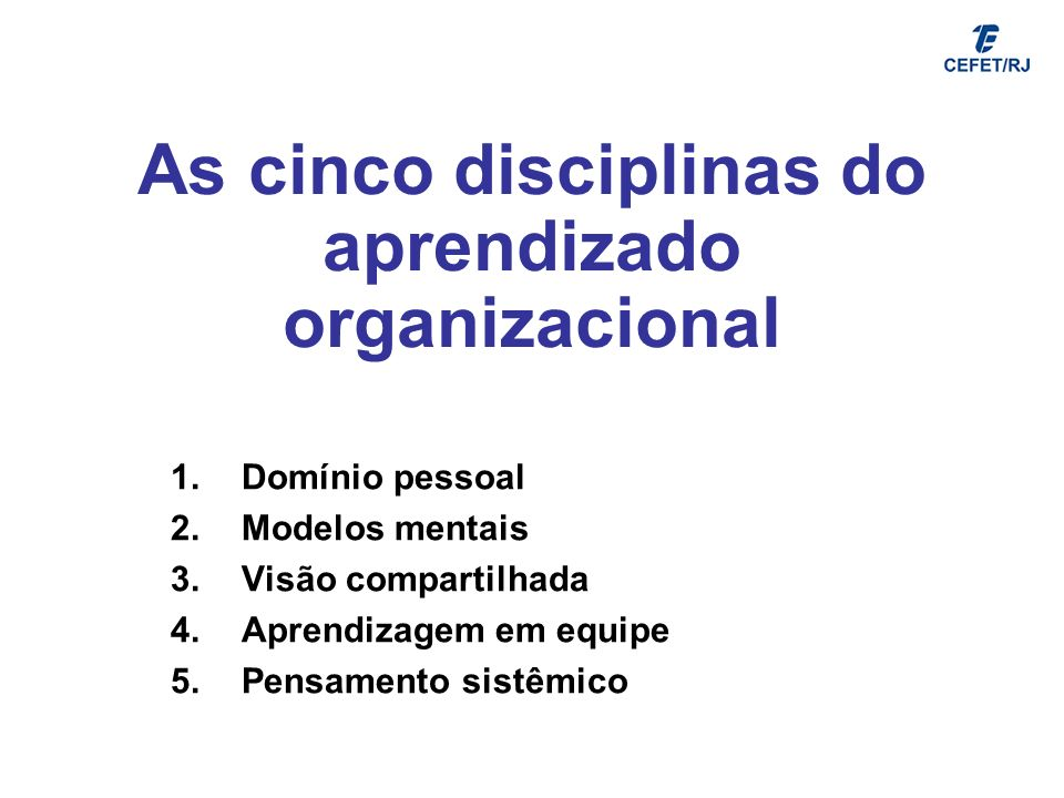 As cinco disciplinas do aprendizado organizacional 1.Domínio pessoal 2.Modelos mentais 3.Visão compartilhada 4.Aprendizagem em equipe 5.Pensamento sis