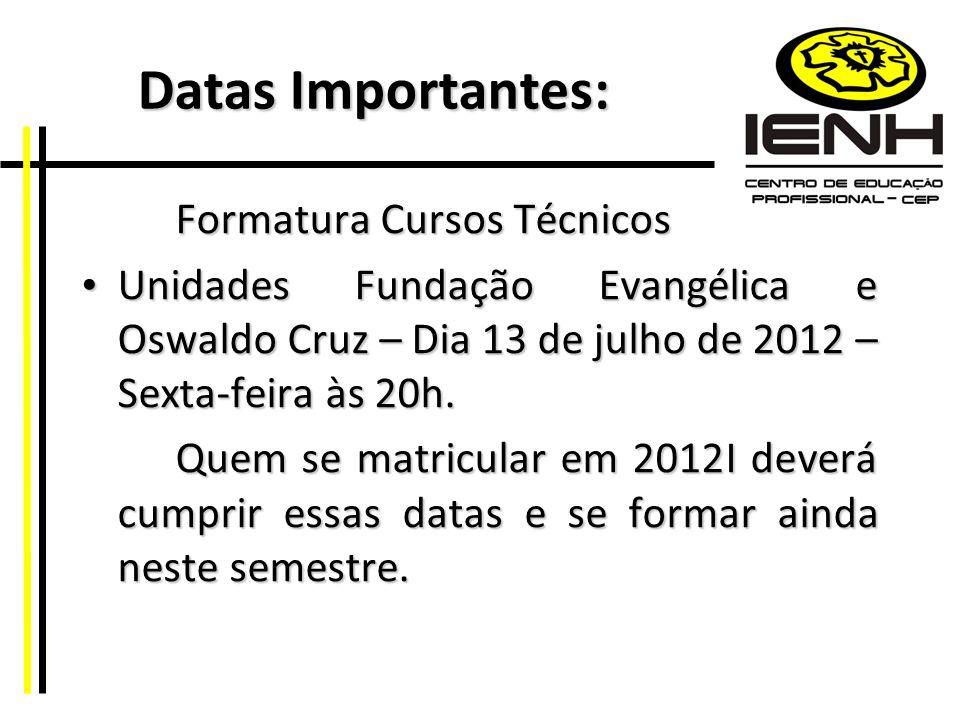 Datas Importantes: Datas Importantes: Formatura Cursos Técnicos Unidades Fundação Evangélica e Oswaldo Cruz – Dia 13 de julho de 2012 – Sexta-feira às