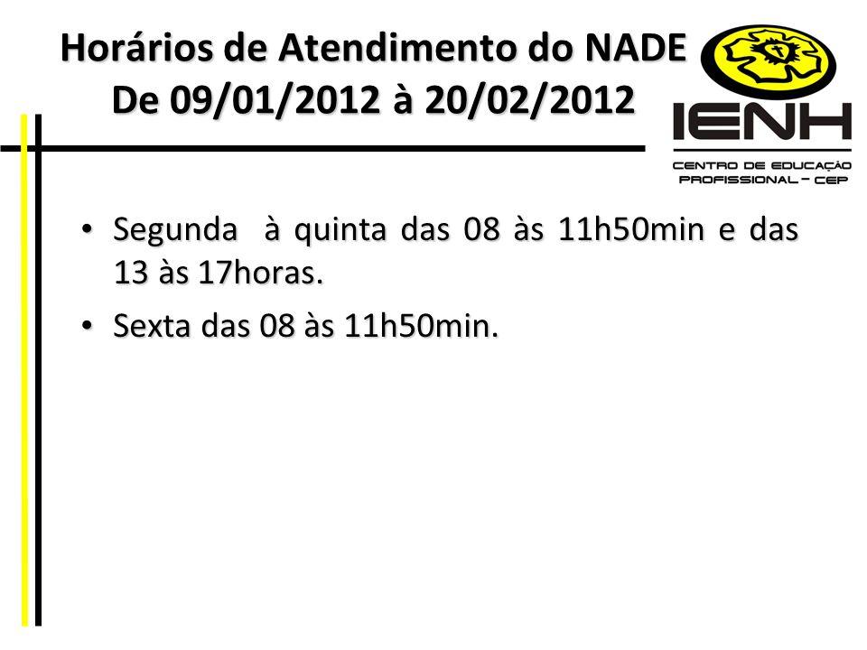Horários de Atendimento do NADE De 09/01/2012 à 20/02/2012 Segunda à quinta das 08 às 11h50min e das 13 às 17horas. Segunda à quinta das 08 às 11h50mi