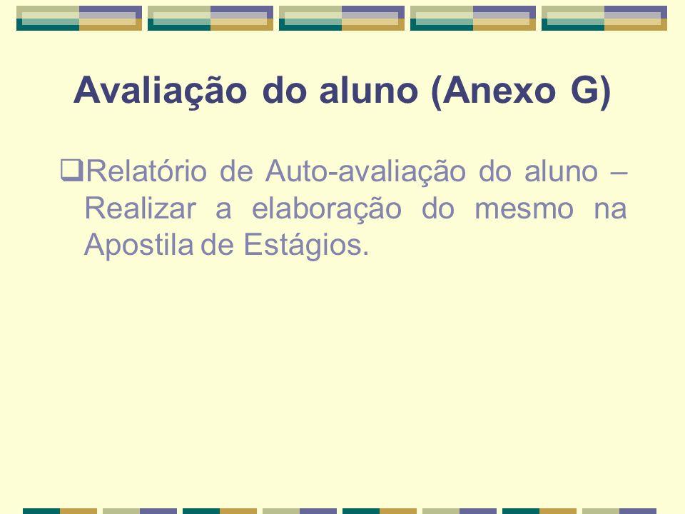 Avaliação do aluno (Anexo G) Relatório de Auto-avaliação do aluno – Realizar a elaboração do mesmo na Apostila de Estágios.