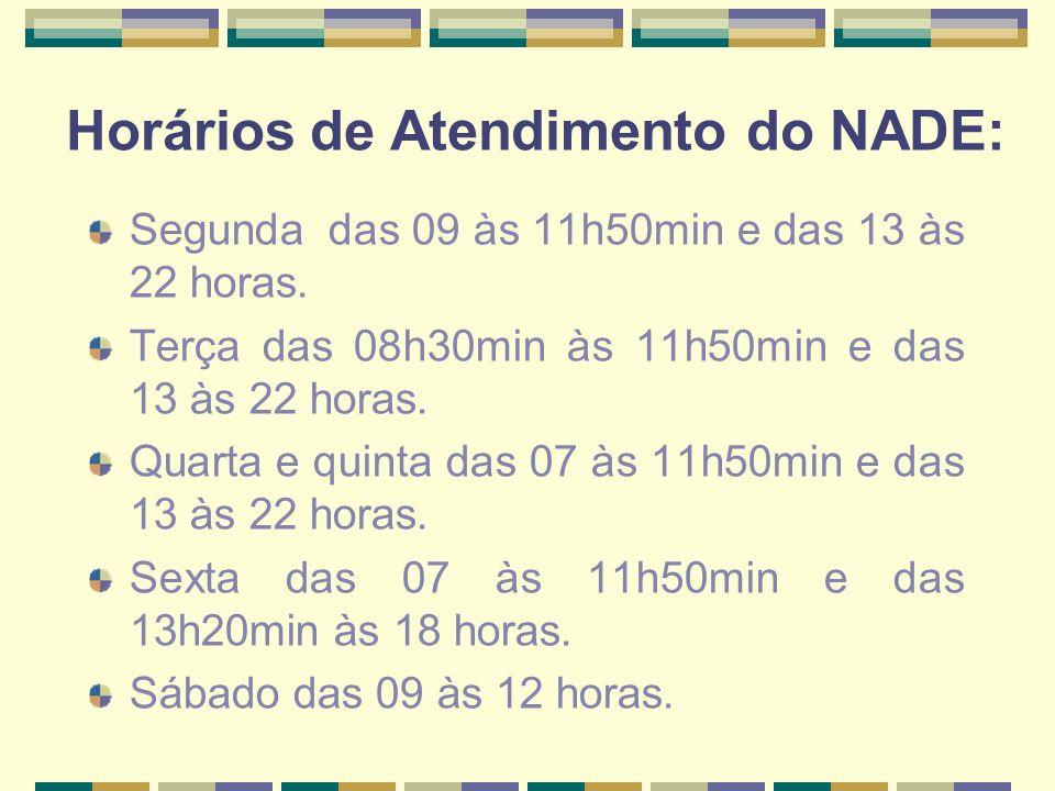 Horários de Atendimento do NADE: Segunda das 09 às 11h50min e das 13 às 22 horas. Terça das 08h30min às 11h50min e das 13 às 22 horas. Quarta e quinta