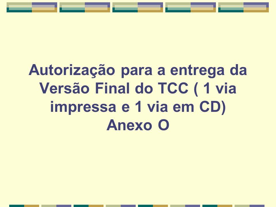 Autorização para a entrega da Versão Final do TCC ( 1 via impressa e 1 via em CD) Anexo O