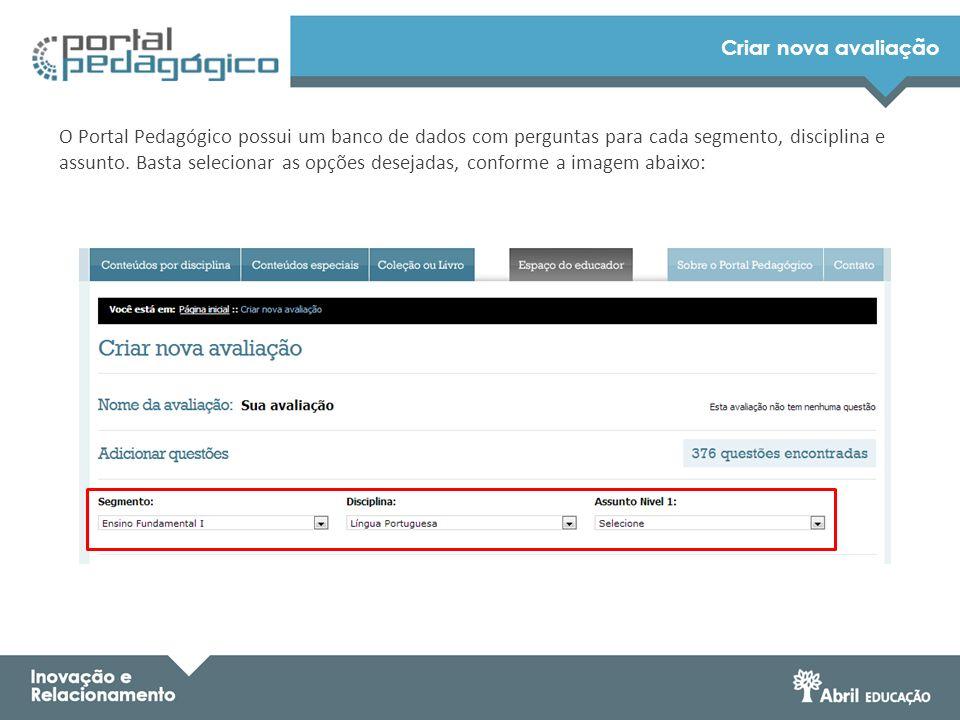 Criar nova avaliação O Portal Pedagógico possui um banco de dados com perguntas para cada segmento, disciplina e assunto. Basta selecionar as opções d