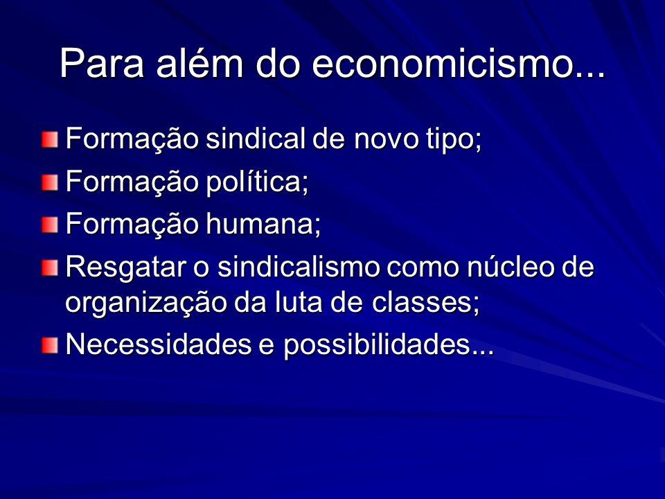 Para além do economicismo... Formação sindical de novo tipo; Formação política; Formação humana; Resgatar o sindicalismo como núcleo de organização da