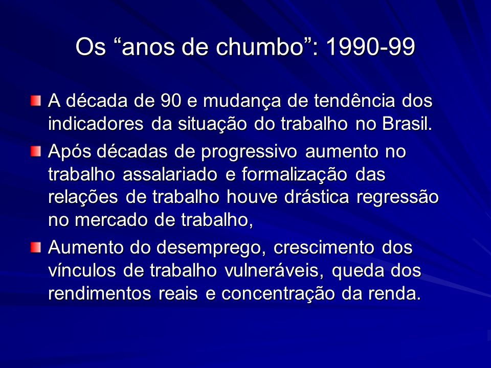 Os anos de chumbo: 1990-99 A década de 90 e mudança de tendência dos indicadores da situação do trabalho no Brasil. Após décadas de progressivo aument