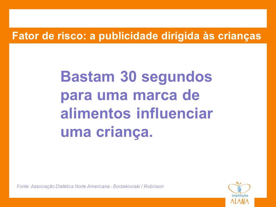 Fator de risco: a publicidade dirigida às crianças Bastam 30 segundos para uma marca de alimentos influenciar uma criança. Fonte: Associação Dietética