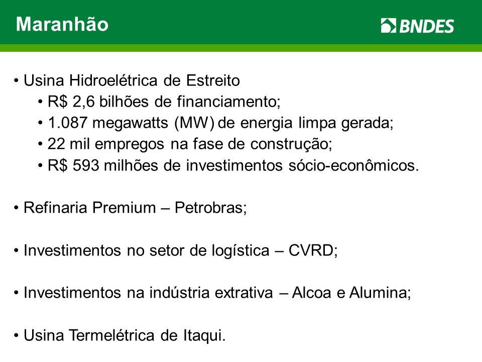 Maranhão Usina Hidroelétrica de Estreito R$ 2,6 bilhões de financiamento; 1.087 megawatts (MW) de energia limpa gerada; 22 mil empregos na fase de construção; R$ 593 milhões de investimentos sócio-econômicos.