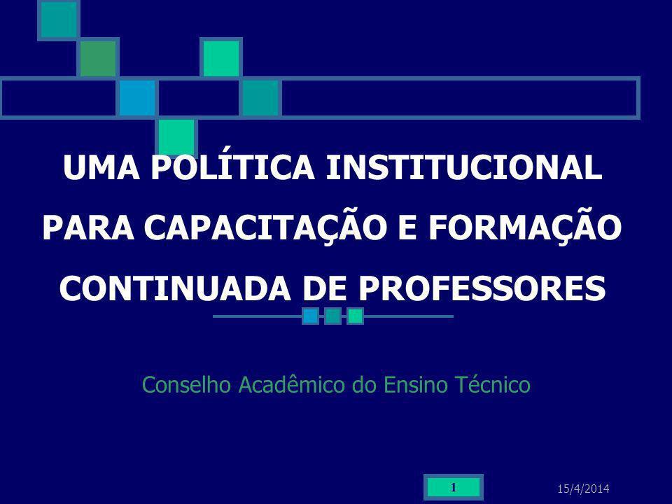 15/4/2014 1 UMA POLÍTICA INSTITUCIONAL PARA CAPACITAÇÃO E FORMAÇÃO CONTINUADA DE PROFESSORES Conselho Acadêmico do Ensino Técnico