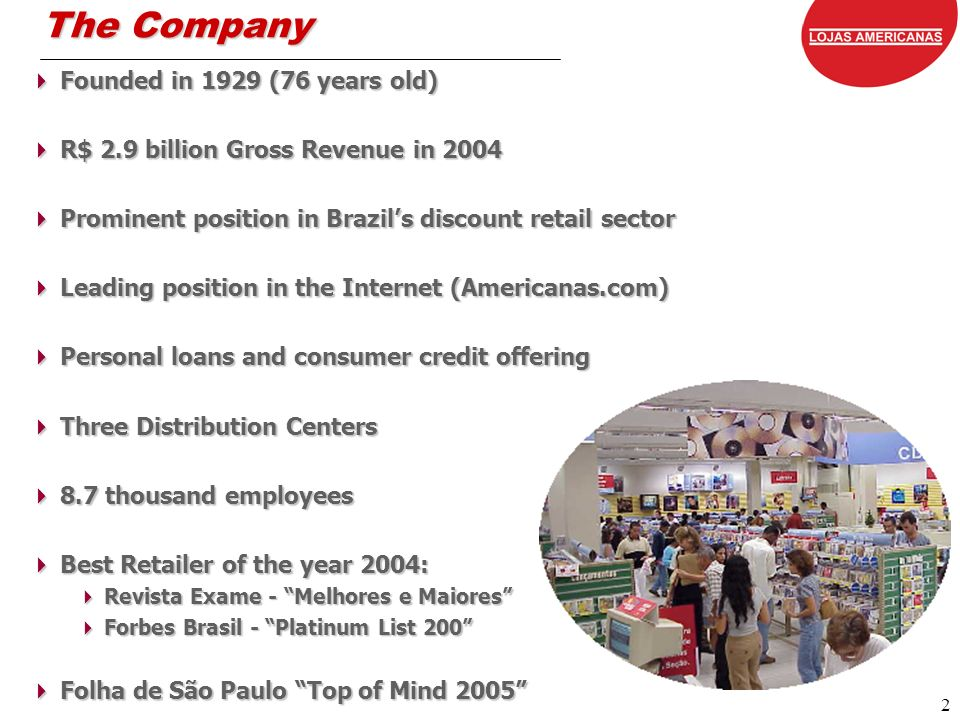 2 The Company Founded in 1929 (76 years old) Founded in 1929 (76 years old) R$ 2.9 billion Gross Revenue in 2004 R$ 2.9 billion Gross Revenue in 2004 Prominent position in Brazils discount retail sector Prominent position in Brazils discount retail sector Leading position in the Internet (Americanas.com) Leading position in the Internet (Americanas.com) Personal loans and consumer credit offering Personal loans and consumer credit offering Three Distribution Centers Three Distribution Centers 8.7 thousand employees 8.7 thousand employees Best Retailer of the year 2004: Best Retailer of the year 2004: Revista Exame - Melhores e Maiores Revista Exame - Melhores e Maiores Forbes Brasil - Platinum List 200 Forbes Brasil - Platinum List 200 Folha de São Paulo Top of Mind 2005 Folha de São Paulo Top of Mind 2005