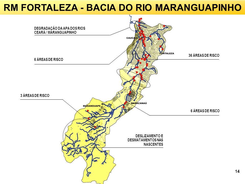 14 RM FORTALEZA - BACIA DO RIO MARANGUAPINHO DEGRADAÇÃO DA APA DOS RIOS CEARÁ / MARANGUAPINHO 6 ÁREAS DE RISCO 36 ÁREAS DE RISCO 3 ÁREAS DE RISCO DESLIZAMENTO E DESMATAMENTOS NAS NASCENTES 6 ÁREAS DE RISCO