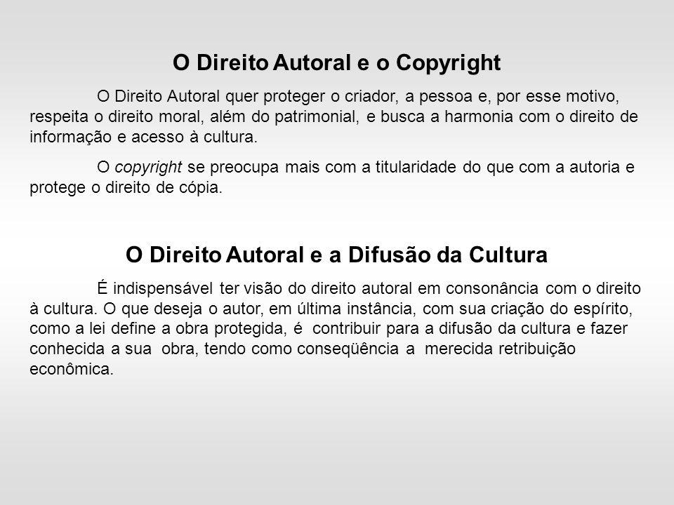 O Direito Autoral e o Copyright O Direito Autoral quer proteger o criador, a pessoa e, por esse motivo, respeita o direito moral, além do patrimonial,