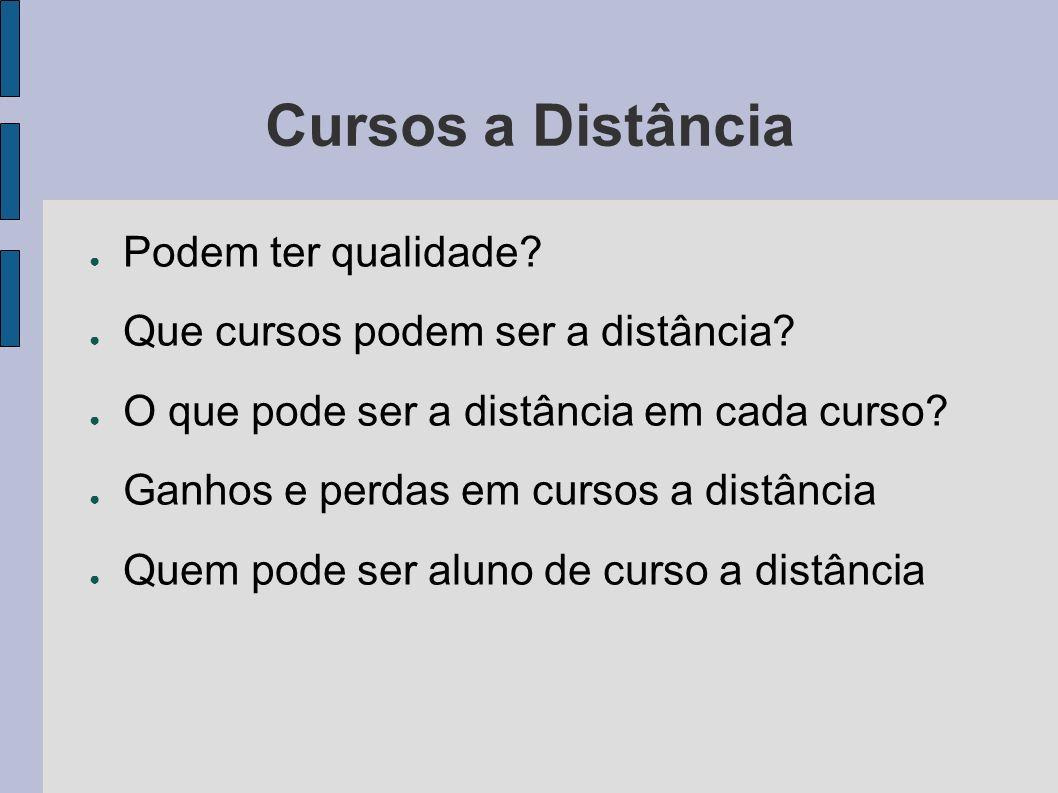 Cursos a Distância Podem ter qualidade? Que cursos podem ser a distância? O que pode ser a distância em cada curso? Ganhos e perdas em cursos a distân