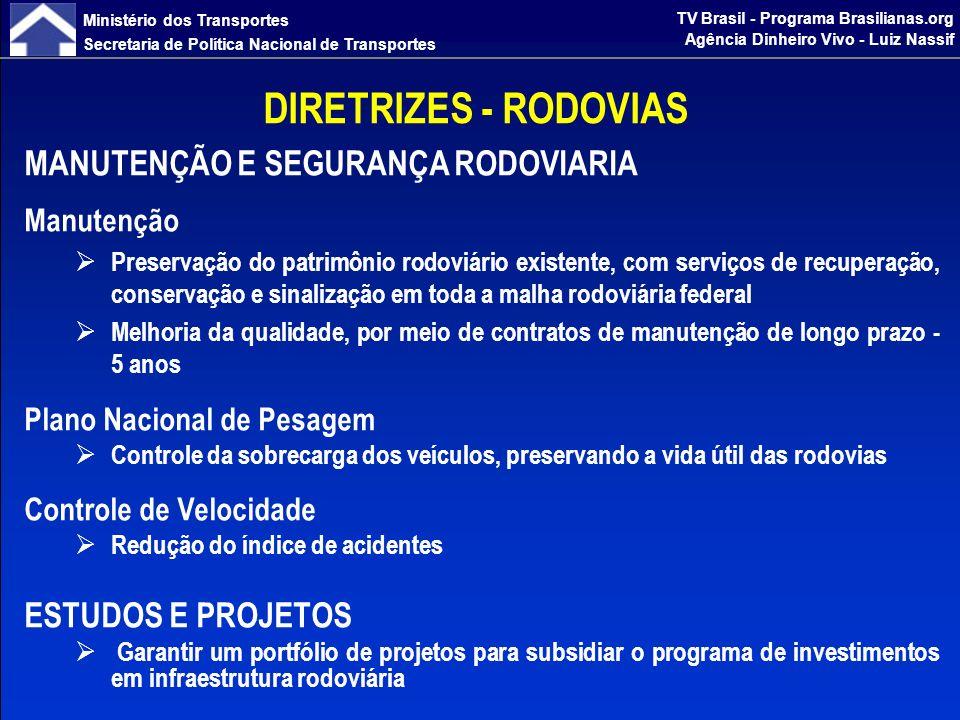 Ministério dos Transportes Secretaria de Política Nacional de Transportes TV Brasil - Programa Brasilianas.org Agência Dinheiro Vivo - Luiz Nassif DIRETRIZES - RODOVIAS MANUTENÇÃO Manter toda a malha sob contratos, de modo que não haja trechos sem contratos de recuperação ou de conserva; Melhorar a qualidade da malha com contratos de Recuperação/Conservação de longo prazo (5 anos), garantindo vida útil de 10 anos para a rodovia, em substituição a contratos de curto prazo (até 2 anos); Elevar o percentual da malha classificado como bom e excelente que atualmente é de 35% para 60% em 2014 e eliminando o percentual correspondente a mau e péssimo (conforme avaliação do SGP - Sistema de Gerência de Pavimentos do DNIT);