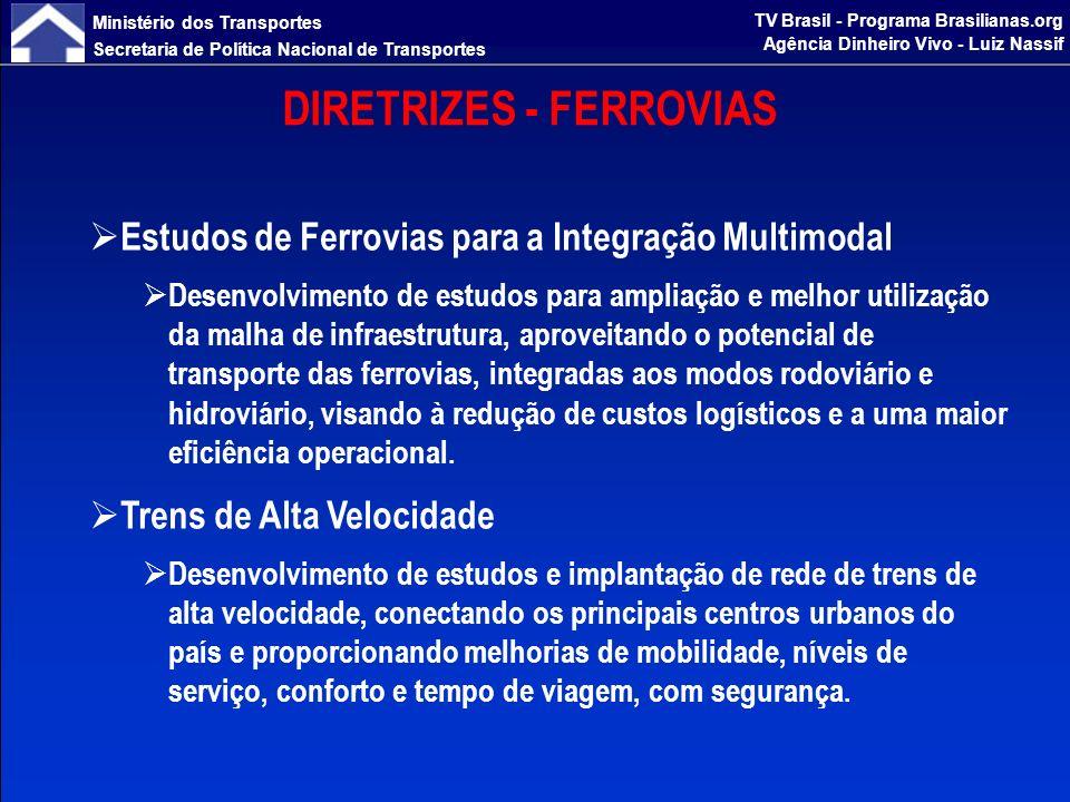 Ministério dos Transportes Secretaria de Política Nacional de Transportes TV Brasil - Programa Brasilianas.org Agência Dinheiro Vivo - Luiz Nassif EXPANSÃO DA MALHA FERROVIÁRIA Construção de Eixos Estruturantes Ferrovia Norte Sul Expansão do trecho sul permite a estruturação de eixo troncal articulado à malha ferroviária de alta capacidade da Região Sudeste, alcançando o Porto de Santos Trechos Anápolis/GO – Estrela dOeste/SP - 669 km – R$ 2,7 bilhões Estrela dOeste/SP – Panorama/SP - 220 km – R$ 890 milhões Ferrovia de Integração do Pantanal Atendimento a região de alta densidade de produção agrícola, permitindo integração à Ferrovia Norte-Sul e acesso ferroviário ao Porto de Santos, e possibilitando futura integração multimodal com a Hidrovia do Paraguai Trecho: Panorama/SP – Dourados/MS - 380 km – R$ 1,6 bilhão