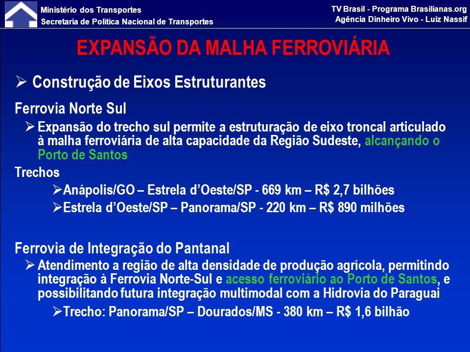 Ministério dos Transportes Secretaria de Política Nacional de Transportes TV Brasil - Programa Brasilianas.org Agência Dinheiro Vivo - Luiz Nassif EXPANSÃO DA MALHA FERROVIÁRIA Construção de Eixos Estruturantes Ferrovia Oeste–Leste Permitirá o escoamento de grãos da região de produção do oeste baiano e de minerais das jazidas de Caetité, com destino ao porto de Ponta da Tulha, em Ilhéus/BA Trecho: Ilhéus/BA – Barreiras/BA - 990 km – R$ 4,2 bilhões Ferrovia de Integração do Centro-Oeste Articulará o eixo estruturante representado pela Ferrovia Norte-Sul (Uruaçu) à região de Lucas do Rio Verde, centro da maior produção de grãos agrícolas do país Trecho: Uruaçu/GO – Lucas do Rio Verde/MT - 1.004 km – R$ 4,1 bilhões