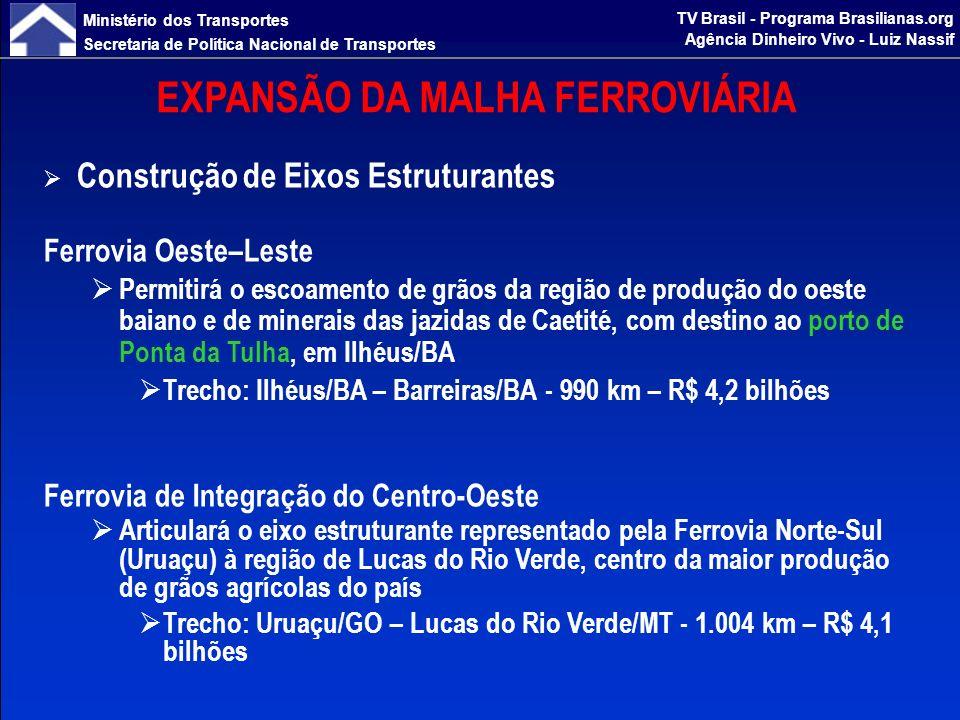 Ministério dos Transportes Secretaria de Política Nacional de Transportes TV Brasil - Programa Brasilianas.org Agência Dinheiro Vivo - Luiz Nassif EXPANSÃO DA MALHA FERROVIÁRIA Construção de Eixos Estruturantes Ferronorte Prolongamento da ferrovia em direção à zona produtora de grãos, aumentando potencial de captação de cargas e oferecendo alternativa competitiva de escoamento Trecho: Alto Araguaia/MT – Rondonópolis/MT - 260 km – R$ 780 milhões Ferrovia Nova Transnordestina Atendimento às novas áreas de produção agrícola do Nordeste brasileiro, permitindo escoamento rápido e com menores custos, e possibilitando saudável competição entre os dois modernos portos da região Trecho: Eliseu Martins/PI – Pecém/CE – Suape/PE - 2.278 km – R$ 5,4 bilhões