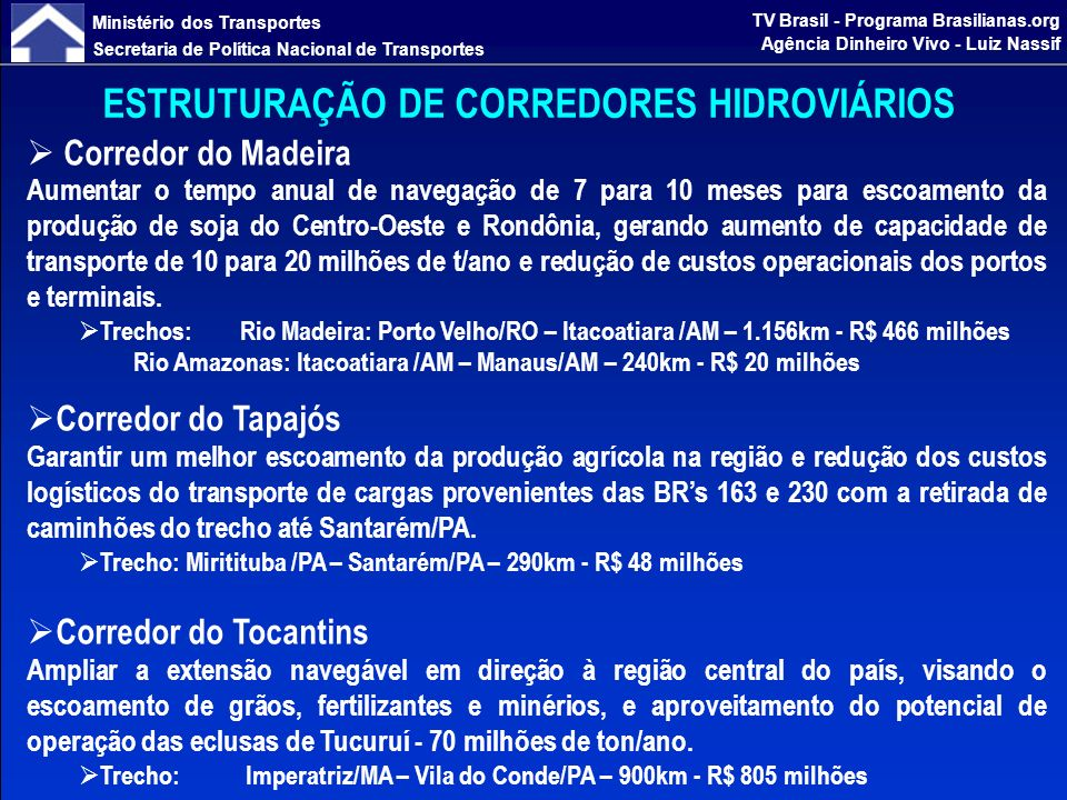 Ministério dos Transportes Secretaria de Política Nacional de Transportes TV Brasil - Programa Brasilianas.org Agência Dinheiro Vivo - Luiz Nassif ESTRUTURAÇÃO DE CORREDORES HIDROVIÁRIOS Corredor do São Francisco Ampliar o fluxo na malha hidroviária no sentido Centro Oeste / Minas Gerais até o Nordeste; atendendo movimentação de produtos da região, especialmente grãos e fertilizantes e perenizando a utilização do transporte de carga e passageiros, trazendo de volta os transportadores que migraram para outros modais de transporte.