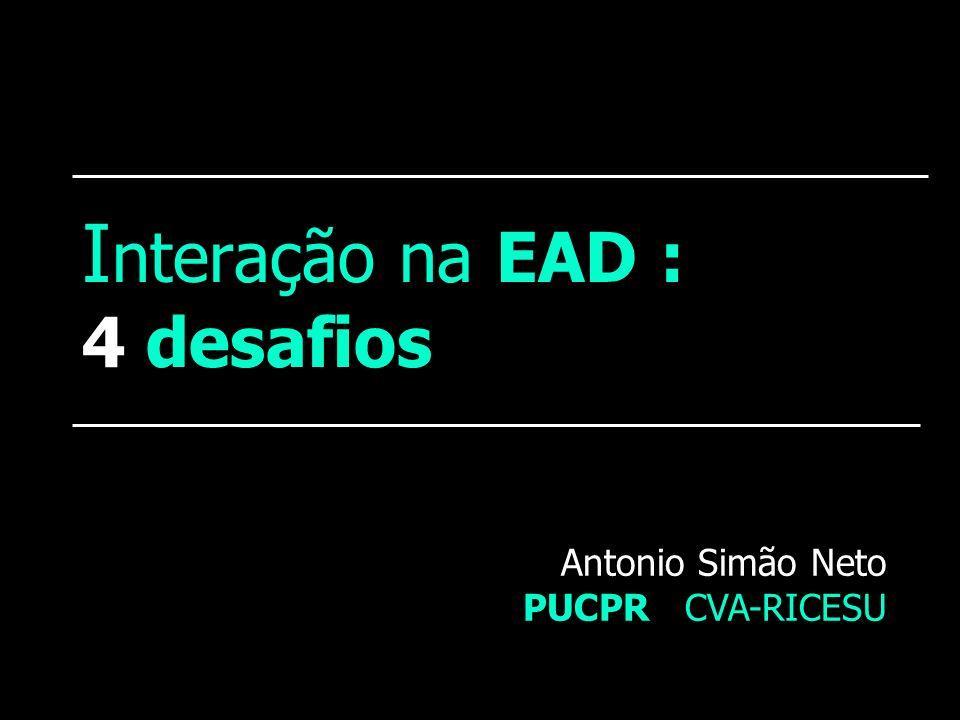 I nteração na EAD : 4 desafios Antonio Simão Neto PUCPR CVA-RICESU