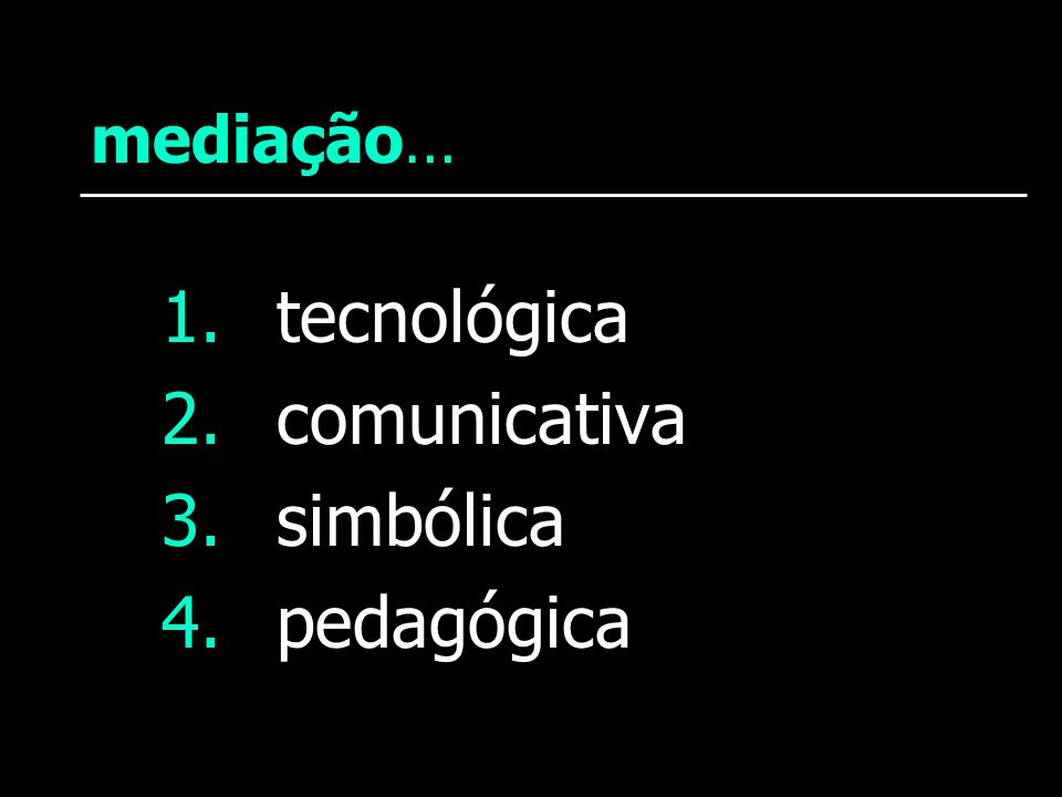 mediação… 1. tecnológica 2. comunicativa 3. simbólica 4. pedagógica