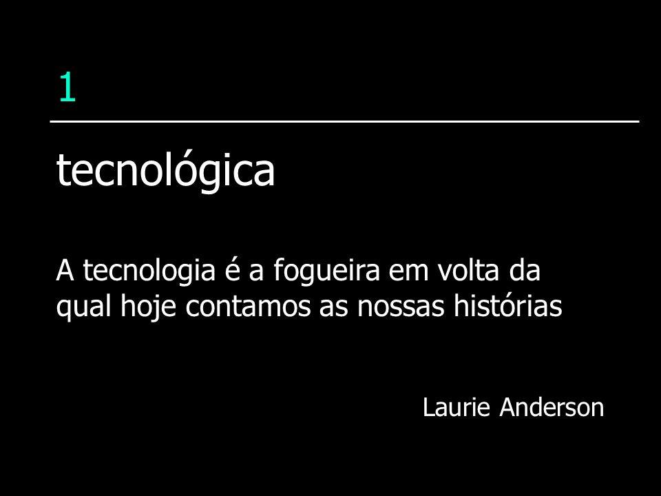 1 A tecnologia é a fogueira em volta da qual hoje contamos as nossas histórias Laurie Anderson