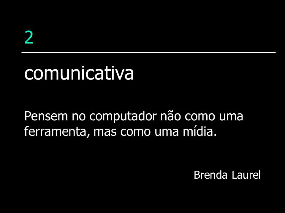2 Pensem no computador não como uma ferramenta, mas como uma mídia. Brenda Laurel