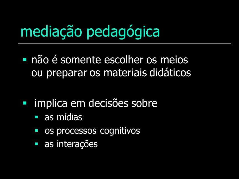 mediação pedagógica não é somente escolher os meios ou preparar os materiais didáticos implica em decisões sobre as mídias os processos cognitivos as