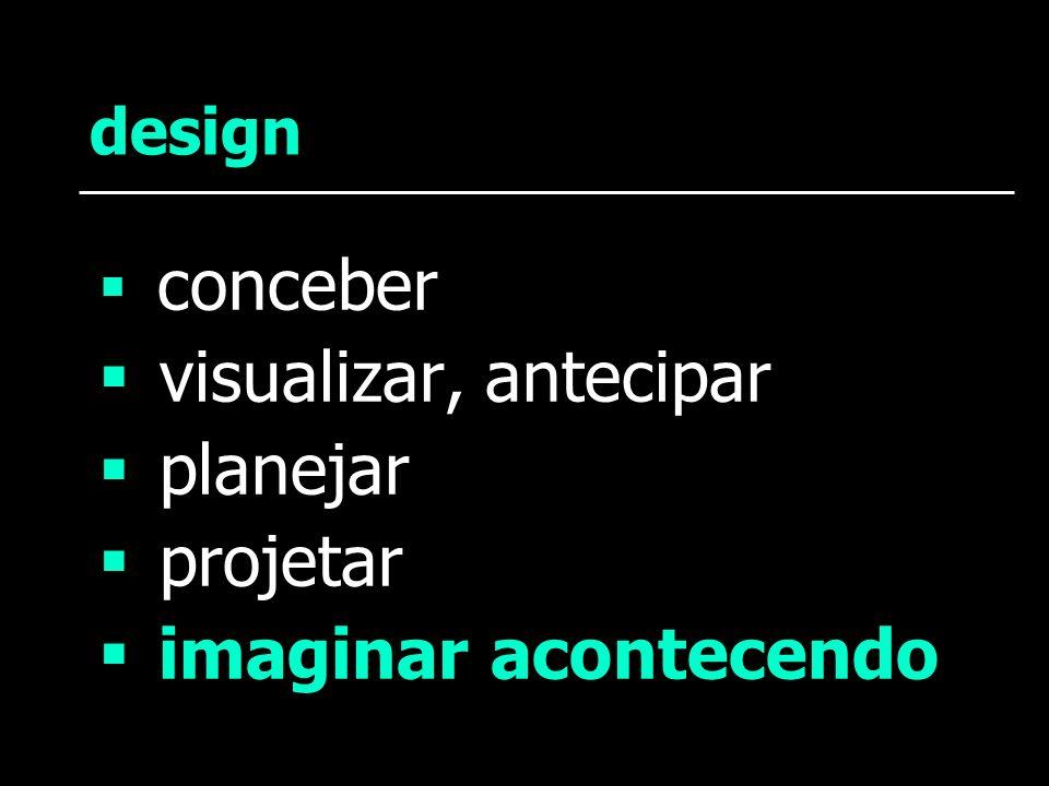 design conceber visualizar, antecipar planejar projetar imaginar acontecendo