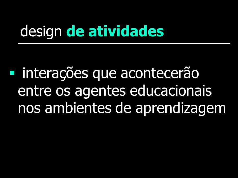 design de atividades interações que acontecerão entre os agentes educacionais nos ambientes de aprendizagem