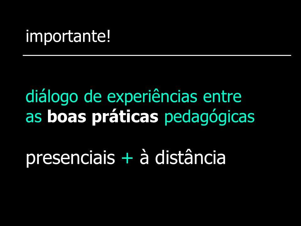 importante! diálogo de experiências entre as boas práticas pedagógicas presenciais + à distância
