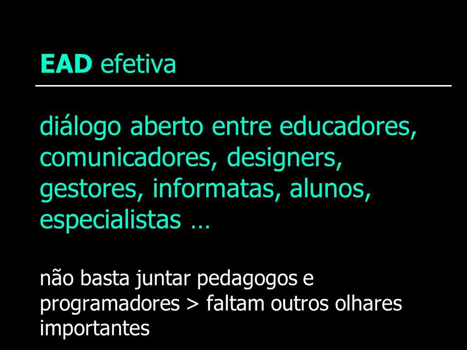 EAD efetiva diálogo aberto entre educadores, comunicadores, designers, gestores, informatas, alunos, especialistas … não basta juntar pedagogos e prog