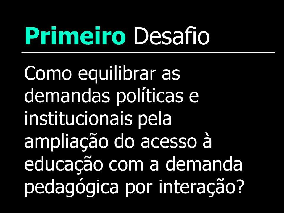 Primeiro Desafio Como equilibrar as demandas políticas e institucionais pela ampliação do acesso à educação com a demanda pedagógica por interação?