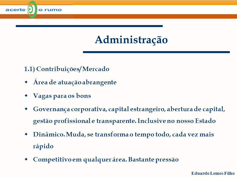 Eduardo Lemos Filho Administração 1.1) Contribuições/ Mercado Área de atuação abrangente Vagas para os bons Governança corporativa, capital estrangeir