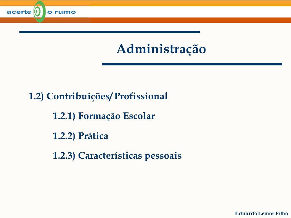 Eduardo Lemos Filho Administração 1.2) Contribuições/ Profissional 1.2.1) Formação Escolar 1.2.2) Prática 1.2.3) Características pessoais