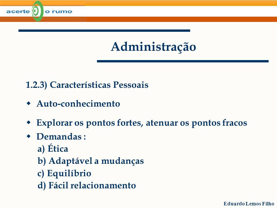 Eduardo Lemos Filho Administração 1.2.3) Características Pessoais Auto-conhecimento Explorar os pontos fortes, atenuar os pontos fracos Demandas : a)