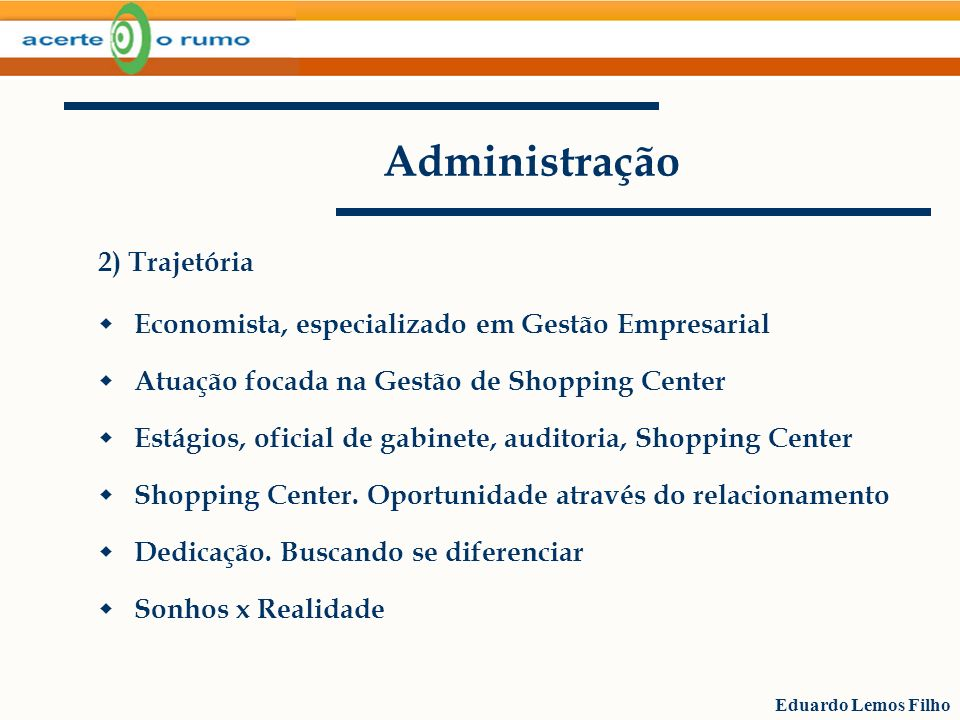 Eduardo Lemos Filho Administração 2) Trajetória Economista, especializado em Gestão Empresarial Atuação focada na Gestão de Shopping Center Estágios,