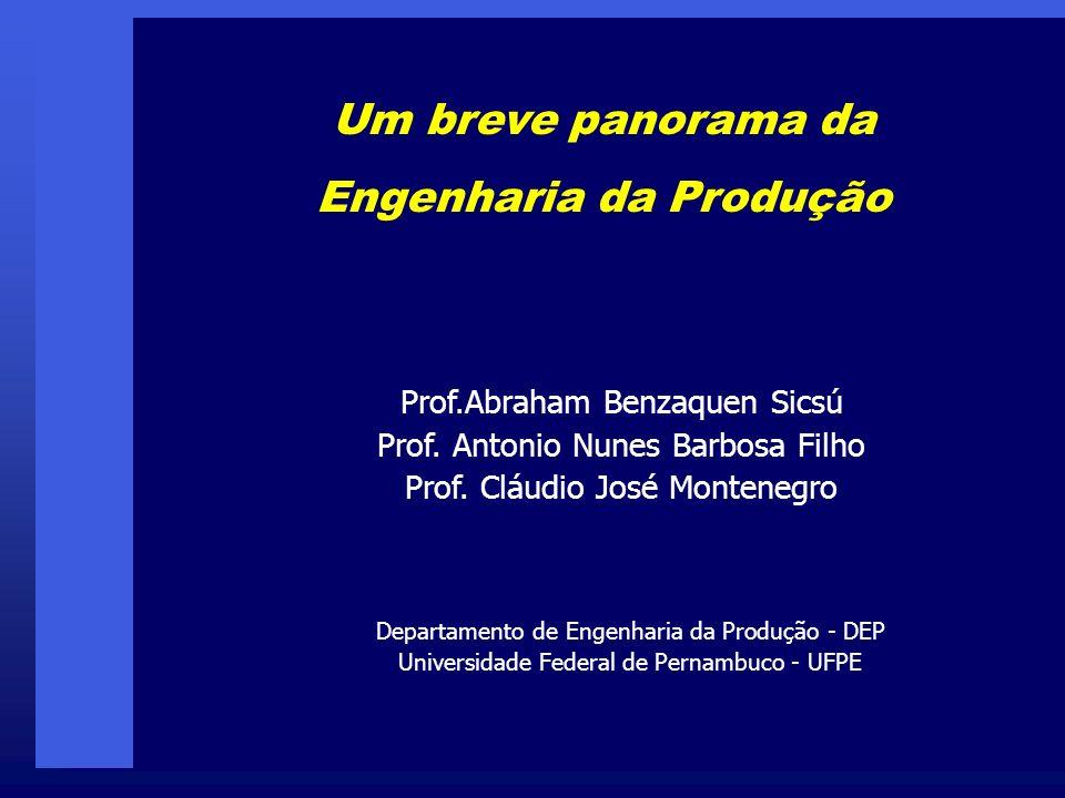 Um breve panorama da Engenharia da Produção Prof.Abraham Benzaquen Sicsú Prof. Antonio Nunes Barbosa Filho Prof. Cláudio José Montenegro Departamento