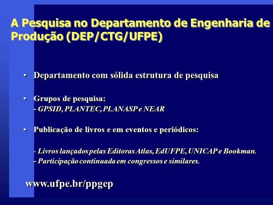 A Pesquisa no Departamento de Engenharia de Produção (DEP/CTG/UFPE) Departamento com sólida estrutura de pesquisa Grupos de pesquisa: - GPSID, PLANTEC