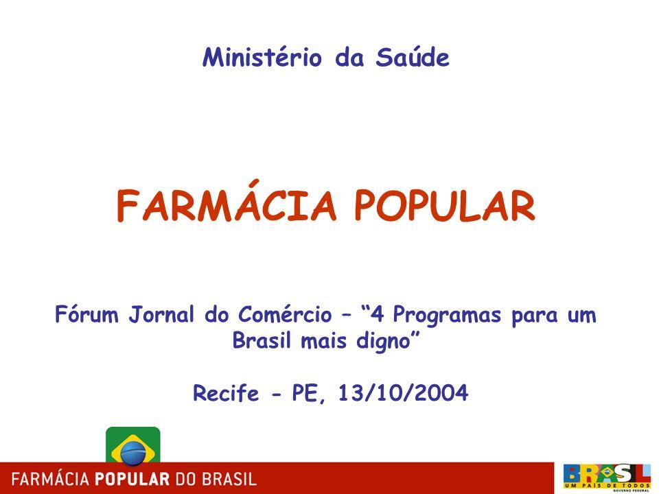 Ministério da Saúde FARMÁCIA POPULAR Fórum Jornal do Comércio – 4 Programas para um Brasil mais digno Recife - PE, 13/10/2004