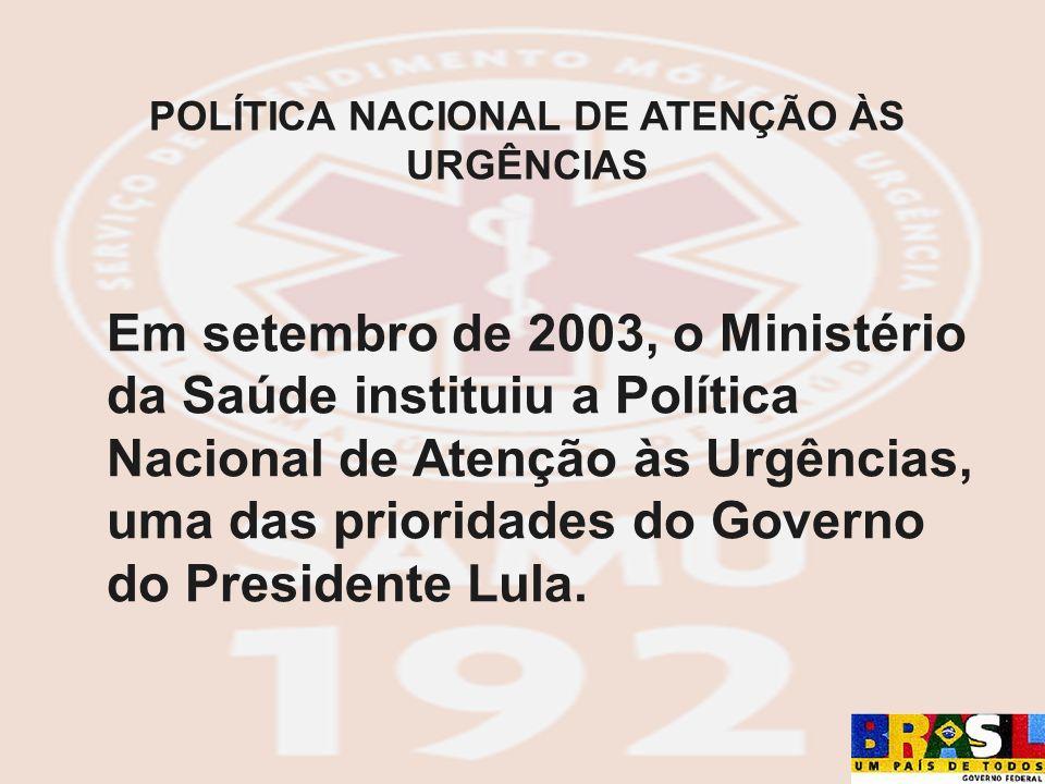 Em setembro de 2003, o Ministério da Saúde instituiu a Política Nacional de Atenção às Urgências, uma das prioridades do Governo do Presidente Lula. P