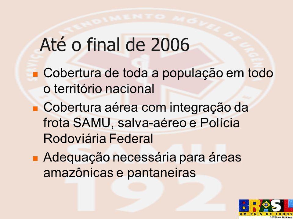 Até o final de 2006 Cobertura de toda a população em todo o território nacional Cobertura aérea com integração da frota SAMU, salva-aéreo e Polícia Ro