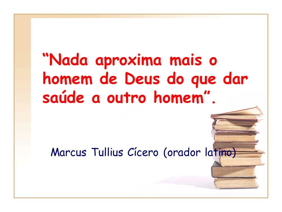 Nada aproxima mais o homem de Deus do que dar saúde a outro homem. Marcus Tullius Cícero (orador latino)