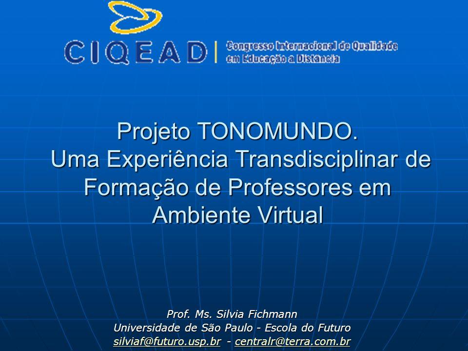 Projeto TONOMUNDO. Uma Experiência Transdisciplinar de Formação de Professores em Ambiente Virtual Prof. Ms. Silvia Fichmann Universidade de São Paulo
