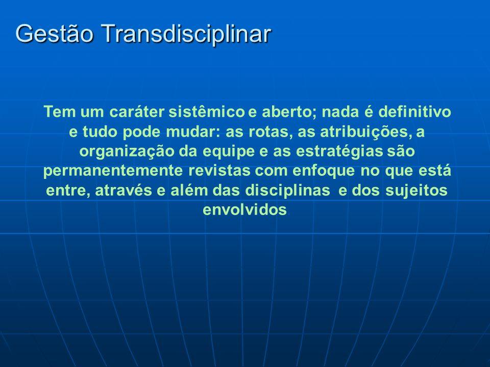 Gestão Transdisciplinar Tem um caráter sistêmico e aberto; nada é definitivo e tudo pode mudar: as rotas, as atribuições, a organização da equipe e as